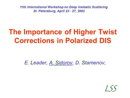 The Importance of Higher Twist Corrections in Polarized DIS E. Leader, A. Sidorov, D. Stamenov, LSS 11th International Workshop on Deep Inelastic Scattering.