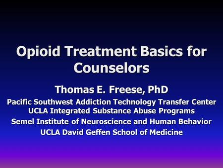 Opioid Treatment Basics for Counselors Thomas E. Freese, PhD Pacific Southwest Addiction Technology Transfer Center UCLA Integrated Substance Abuse Programs.