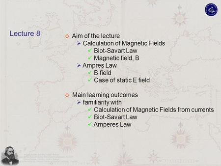 O Aim of the lecture  Calculation of Magnetic Fields Biot-Savart Law Magnetic field, B  Ampres Law B field Case of static E field o Main learning outcomes.