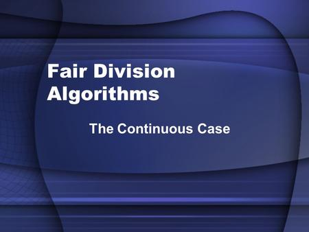 Fair Division Algorithms The Continuous Case. Cake Division Problem Let's return to the problem of fairly dividing a cake. Because a cake is continuously.