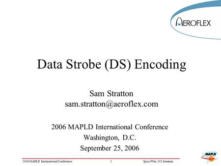 12006 MAPLD International ConferenceSpaceWire 101 Seminar Data Strobe (DS) Encoding Sam Stratton 2006 MAPLD International Conference.