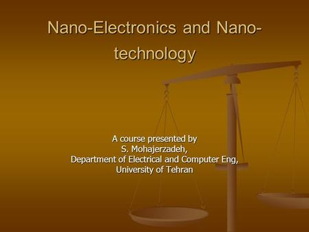 Nano-Electronics and Nano- technology A course presented by S. Mohajerzadeh, Department of Electrical and Computer Eng, University of Tehran.