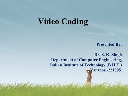 Video Coding Presented By: Dr. S. K. Singh Department of Computer Engineering, Indian Institute of Technology (B.H.U.) Varanasi-221005.