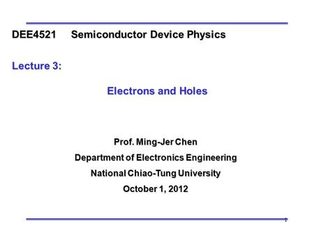1 Prof. Ming-Jer Chen Department of Electronics Engineering National Chiao-Tung University October 1, 2012 DEE4521 Semiconductor Device Physics Lecture.