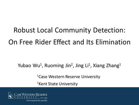 Robust Local Community Detection: On Free Rider Effect and Its Elimination 1 Case Western Reserve University Yubao Wu 1, Ruoming Jin 2, Jing Li 1, Xiang.