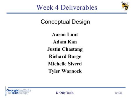 D-Oily Tools 02/01/06 Week 4 Deliverables Aaron Lunt Adam Kan Justin Chastang Richard Burge Michelle Siverd Tyler Warnock Conceptual Design.