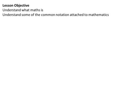 Lesson Objective Understand what maths is Understand some of the common notation attached to mathematics.