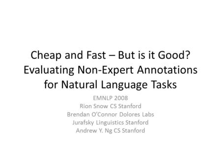 Cheap and Fast – But is it Good? Evaluating Non-Expert Annotations for Natural Language Tasks EMNLP 2008 Rion Snow CS Stanford Brendan O'Connor Dolores.