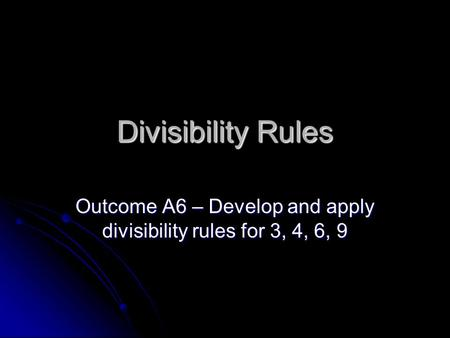 Divisibility Rules Outcome A6 – Develop and apply divisibility rules for 3, 4, 6, 9.