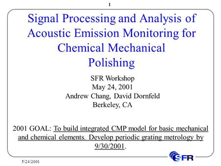 5/24/2001 1 Signal Processing and Analysis of Acoustic Emission Monitoring for Chemical Mechanical Polishing SFR Workshop May 24, 2001 Andrew Chang, David.