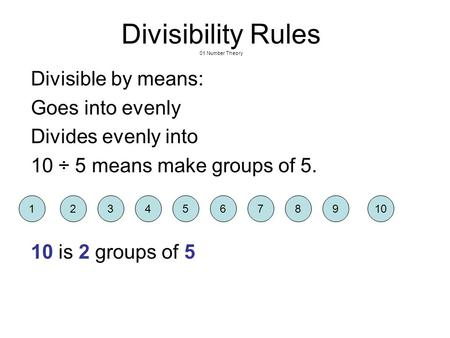 Divisibility Rules 01 Number Theory Divisible by means: Goes into evenly Divides evenly into 10 ÷ 5 means make groups of 5. 10 is 2 groups of 5 12109345678.