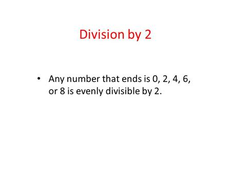 Division by 2 Any number that ends is 0, 2, 4, 6, or 8 is evenly divisible by 2.