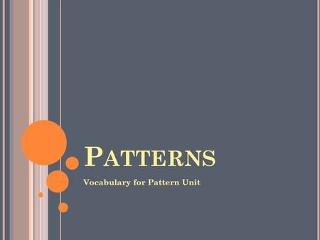 P ATTERNS Vocabulary for Pattern Unit. PATTERN- numbers or terms in a growing or repeating sequence Example: 3, 6, 9, 12, 15 (increasing by 3 each time)