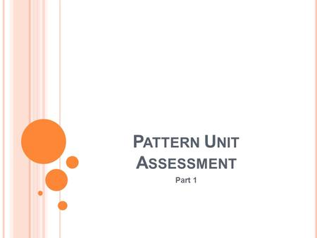 P ATTERN U NIT A SSESSMENT Part 1 I NSTRUCTIONS Using the information provided to you about patterns, please answer the following questions to the best.