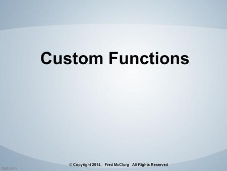 Custom Functions © Copyright 2014, Fred McClurg All Rights Reserved.