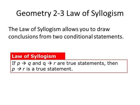Geometry 2-3 Law of Syllogism The Law of Syllogism allows you to draw conclusions from two conditional statements. Law of Syllogism If p  q and q  r.