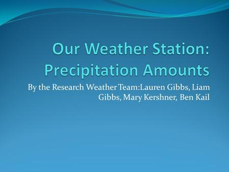 By the Research Weather Team:Lauren Gibbs, Liam Gibbs, Mary Kershner, Ben Kail.