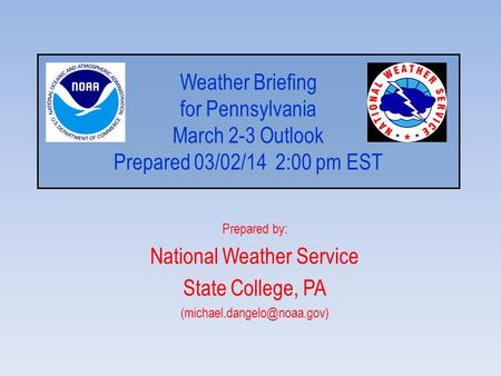 Weather Briefing for Pennsylvania March 2-3 Outlook Prepared 03/02/14 2:00 pm EST Prepared by: National Weather Service State College, PA