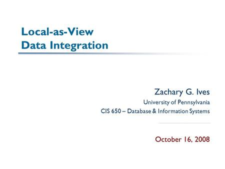 Local-as-View Data Integration Zachary G. Ives University of Pennsylvania CIS 650 – Database & Information Systems October 16, 2008.