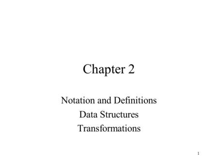 1 Chapter 2 Notation and Definitions Data Structures Transformations.
