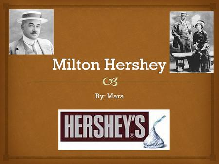 By: Mara.  The Early Years… Milton Hershey was born on Sept. 13, 1857 in Derry Church Pennsylvania. As a young boy, Milton was a family farm boy. Milton.
