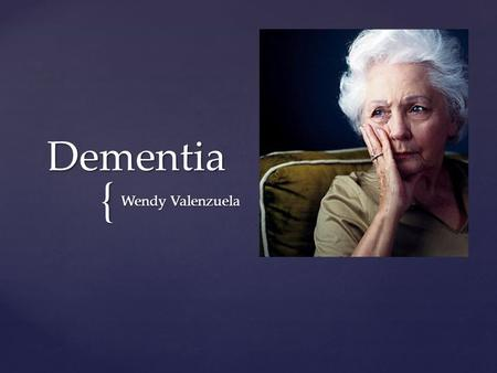 { Dementia Wendy Valenzuela.  A mental deficiency in which the brain has long term complications with various tasks when brain cells begin to die off.