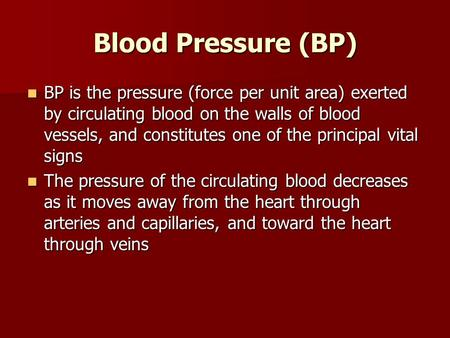 Blood Pressure (BP) BP is the pressure (force per unit area) exerted by circulating blood on the walls of blood vessels, and constitutes one of the principal.