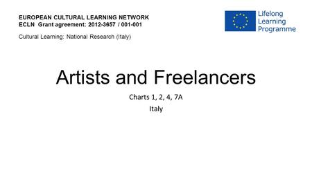 Artists and Freelancers Charts 1, 2, 4, 7A Italy EUROPEAN CULTURAL LEARNING NETWORK ECLN Grant agreement: 2012-3657 / 001-001 Cultural Learning: National.