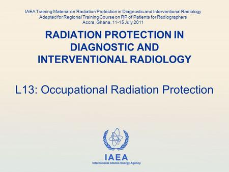 IAEA International Atomic Energy Agency RADIATION PROTECTION IN DIAGNOSTIC AND INTERVENTIONAL RADIOLOGY L13: Occupational Radiation Protection IAEA Training.