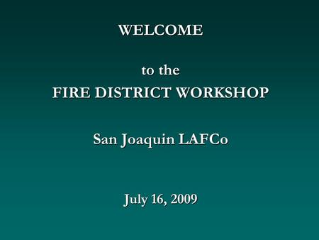 WELCOME to the FIRE DISTRICT WORKSHOP San Joaquin LAFCo July 16, 2009.
