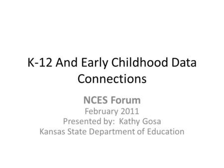 K-12 And Early Childhood Data Connections NCES Forum February 2011 Presented by: Kathy Gosa Kansas State Department of Education.