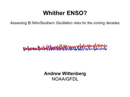Whither ENSO? Assessing El Niño/Southern Oscillation risks for the coming decades Andrew Wittenberg NOAA/GFDL.