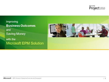 EPM Solution: Executive Overview and Discussion 1 with the Microsoft EPM Solution and Saving Money Improving Business Outcomes.