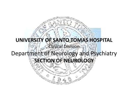 UNIVERSITY OF SANTO TOMAS HOSPITAL Clinical Division Department of Neurology and Psychiatry SECTION OF NEUROLOGY.