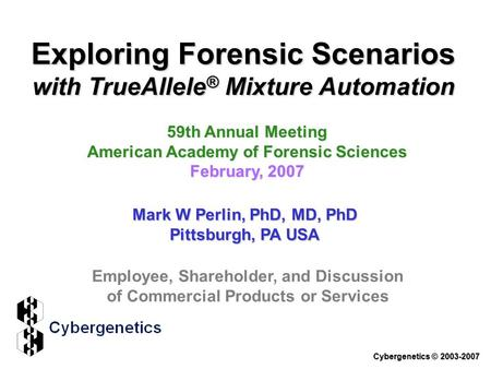 Exploring Forensic Scenarios with TrueAllele ® Mixture Automation 59th Annual Meeting American Academy of Forensic Sciences February, 2007 Mark W Perlin,
