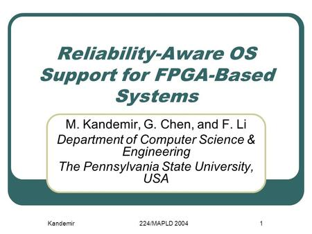 Kandemir224/MAPLD 20041 Reliability-Aware OS Support for FPGA-Based Systems M. Kandemir, G. Chen, and F. Li Department of Computer Science & Engineering.
