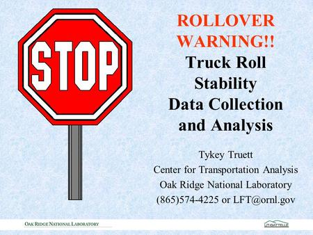 Tykey Truett Center for Transportation Analysis Oak Ridge National Laboratory (865)574-4225 or ROLLOVER WARNING!! Truck Roll Stability Data.