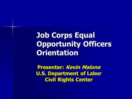 Job Corps Equal Opportunity Officers Orientation Presenter: Kevin Malone U.S. Department of Labor Civil Rights Center.