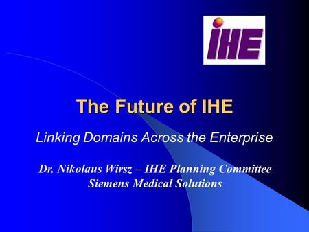 The Future of IHE Linking Domains Across the Enterprise Dr. Nikolaus Wirsz – IHE Planning Committee Siemens Medical Solutions.