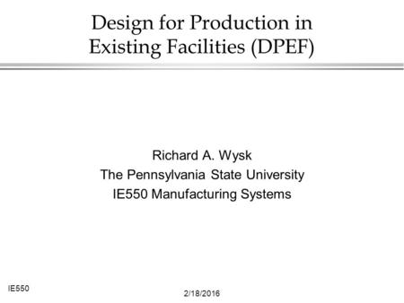 IE550 2/18/2016 Design for Production in Existing Facilities (DPEF) Richard A. Wysk The Pennsylvania State University IE550 Manufacturing Systems.