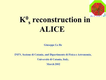 K 0 s reconstruction in ALICE Giuseppe Lo Re INFN, Sezione di Catania, and Dipartimento di Fisica e Astronomia, Università di Catania, Italy, March 2002.