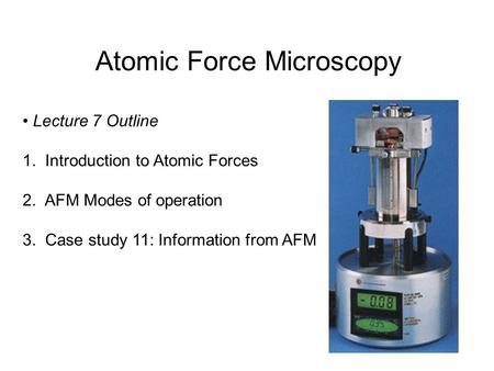 Atomic Force Microscopy Lecture 7 Outline 1. Introduction to Atomic Forces 2. AFM Modes of operation 3. Case study 11: Information from AFM.