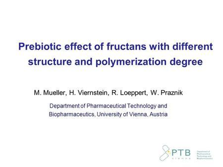 Prebiotic effect of fructans with different structure and polymerization degree M. Mueller, H. Viernstein, R. Loeppert, W. Praznik Department of Pharmaceutical.