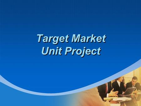 Target Market Unit Project. Objectives: Students will be able to: demonstrate knowledge of target markets demonstrate knowledge market segmentation demonstrate.