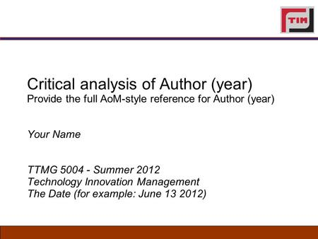 Critical analysis of Author (year) Provide the full AoM-style reference for Author (year) Your Name TTMG 5004 - Summer 2012 Technology Innovation Management.