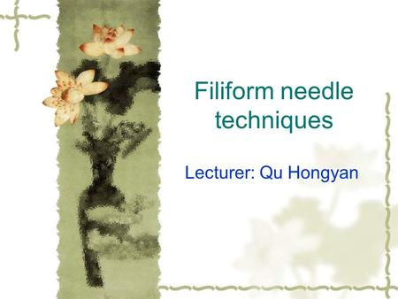 Filiform needle techniques Lecturer: Qu Hongyan Acupuncture or needling, is a type of therapy that stimulates certain locations or points of the body,