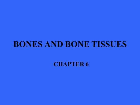 BONES AND BONE TISSUES CHAPTER 6. Introduction One of the most remarkable tissues of the human body Far from inert and lifeless, bones are living, dynamic.