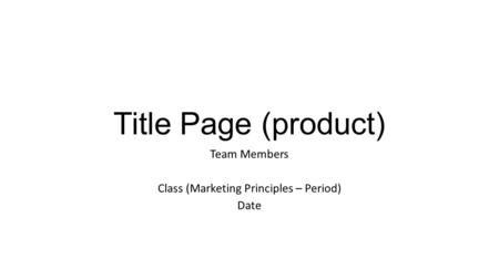 Title Page (product) Team Members Class (Marketing Principles – Period) Date.