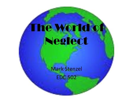 The World of Neglect Mark Stenzel EDC 502. What does it feel like?