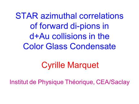 STAR azimuthal correlations of forward di-pions in d+Au collisions in the Color Glass Condensate Cyrille Marquet Institut de Physique Théorique, CEA/Saclay.